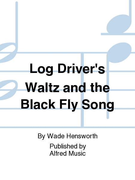 Log Driver's Waltz and the Black Fly Song