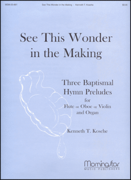 See This Wonder in the Making: Three Baptismal Hymn Preludes for Flute or Oboe or Violin, and Organ