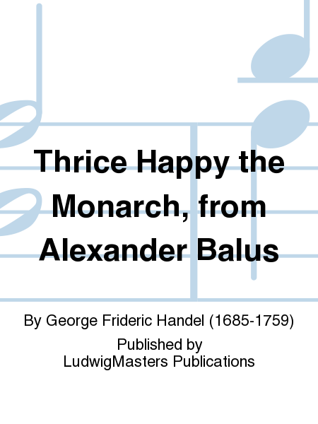 Thrice Happy the Monarch, from Alexander Balus