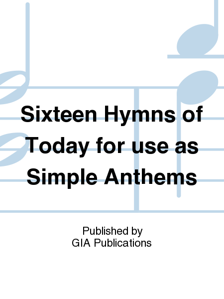 Sixteen Hymns of Today for use as Simple Anthems