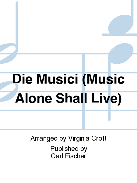 Die Musici (Music Alone Shall Live)