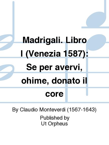 Madrigali. Libro I (Venezia 1587): Se per avervi, ohime, donato il core
