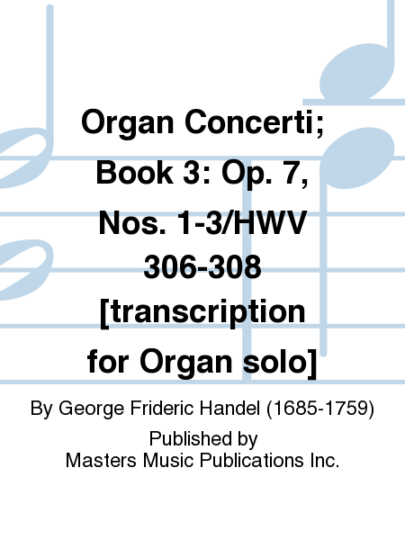 Organ Concerti; Book 3: Op. 7, Nos. 1-3/HWV 306-308 [transcription for Organ solo]
