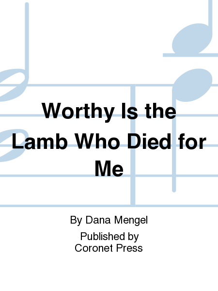Worthy Is the Lamb Who Died For Me