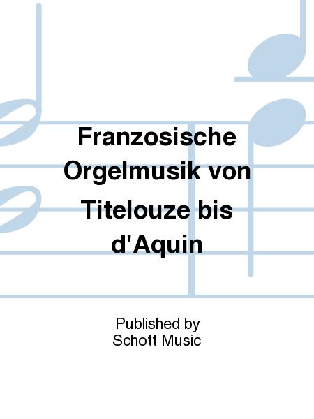 Franzosische Orgelmusik von Titelouze bis d'Aquin