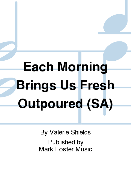 Each Morning Brings Us Fresh Outpoured (SA)