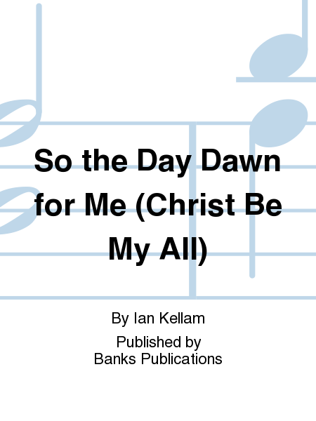 So the Day Dawn for Me (Christ Be My All)
