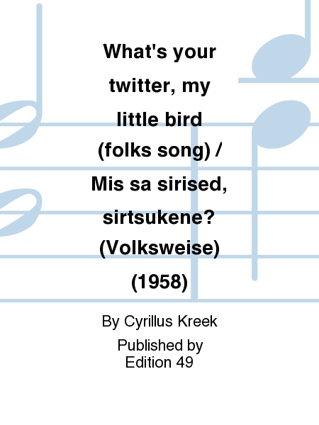 What's your twitter, my little bird (folks song) / Mis sa sirised, sirtsukene? (Volksweise) (1958)