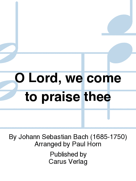 O Lord, we come to praise thee