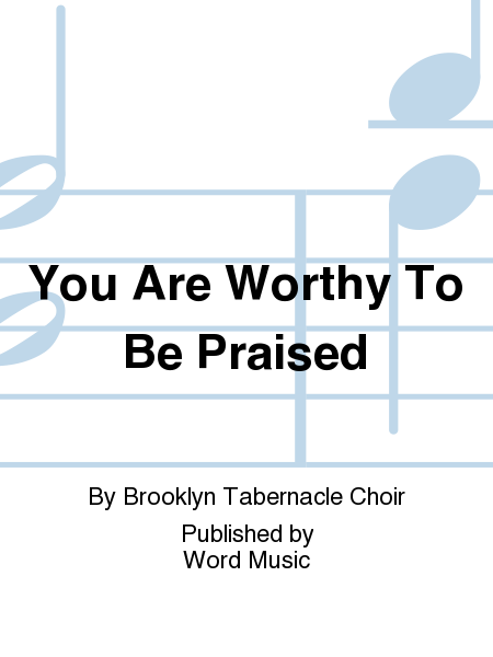 You Are Worthy To Be Praised