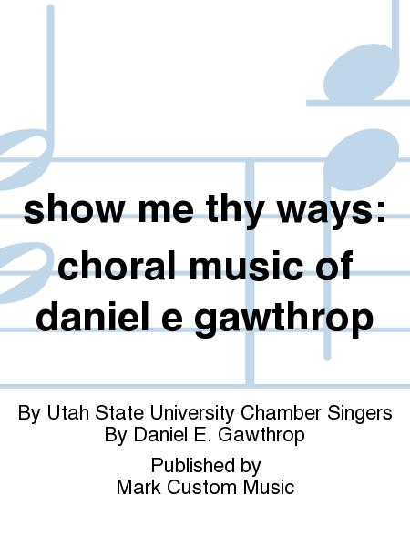 show me thy ways: choral music of daniel e gawthrop
