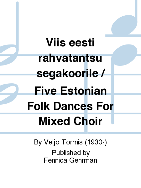Viis eesti rahvatantsu segakoorile / Five Estonian Folk Dances For Mixed Choir