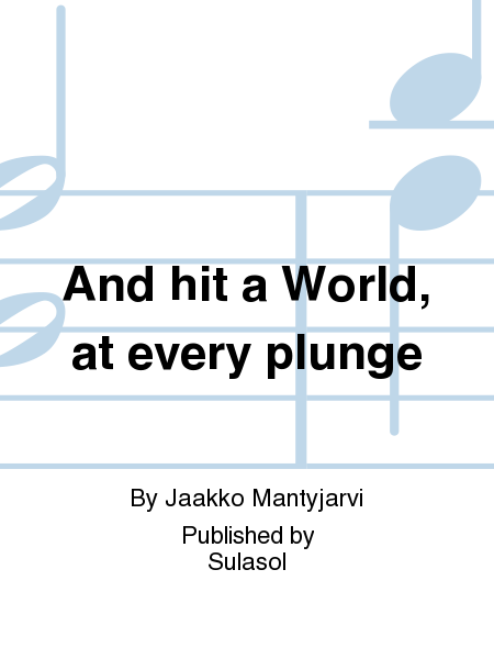And hit a World, at every plunge