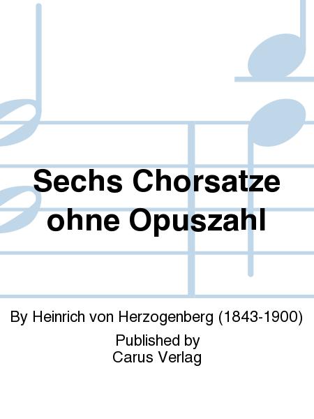 Sechs Chorsatze ohne Opuszahl