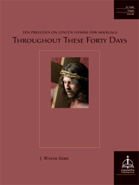 Throughout These Forty Days: Ten Preludes on Lenten Hymns for Manuals