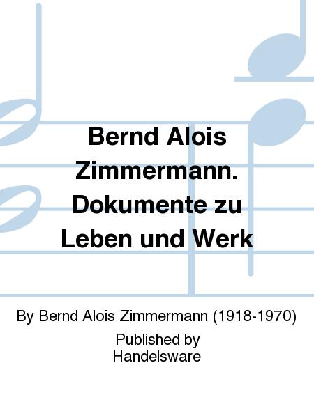 Bernd Alois Zimmermann. Dokumente zu Leben und Werk
