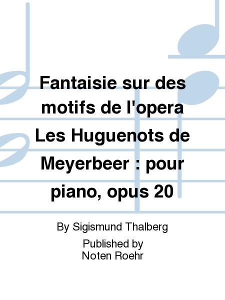 Fantaisie sur des motifs de l'opera Les Huguenots de Meyerbeer : pour piano, opus 20