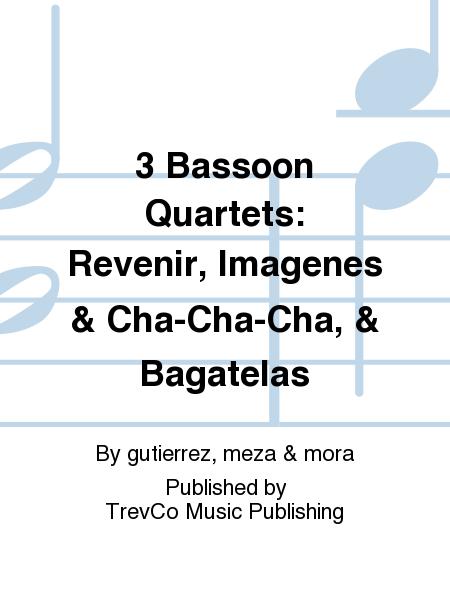 3 Bassoon Quartets: Revenir, Imagenes & Cha-Cha-Cha, & Bagatelas