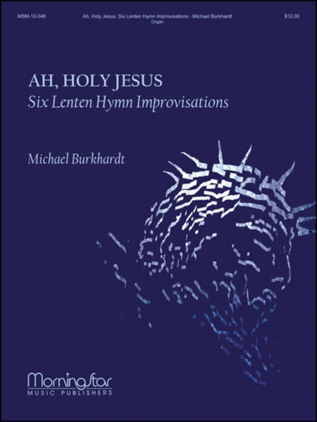 Ah, Holy Jesus: Six Lenten Hymn Improvisations