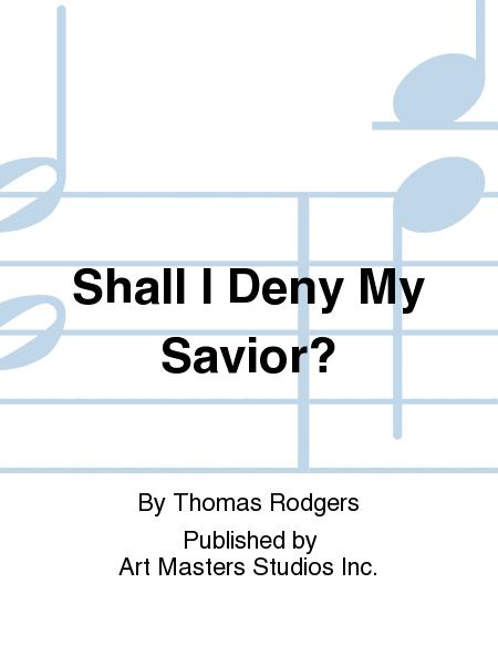 Shall I Deny My Savior?