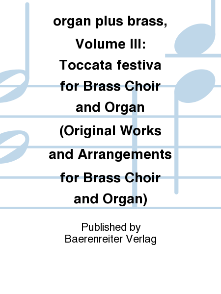 organ plus brass, Volume III: Toccata festiva for Brass Choir and Organ (Original Works and Arrangements for Brass Choir and Organ)