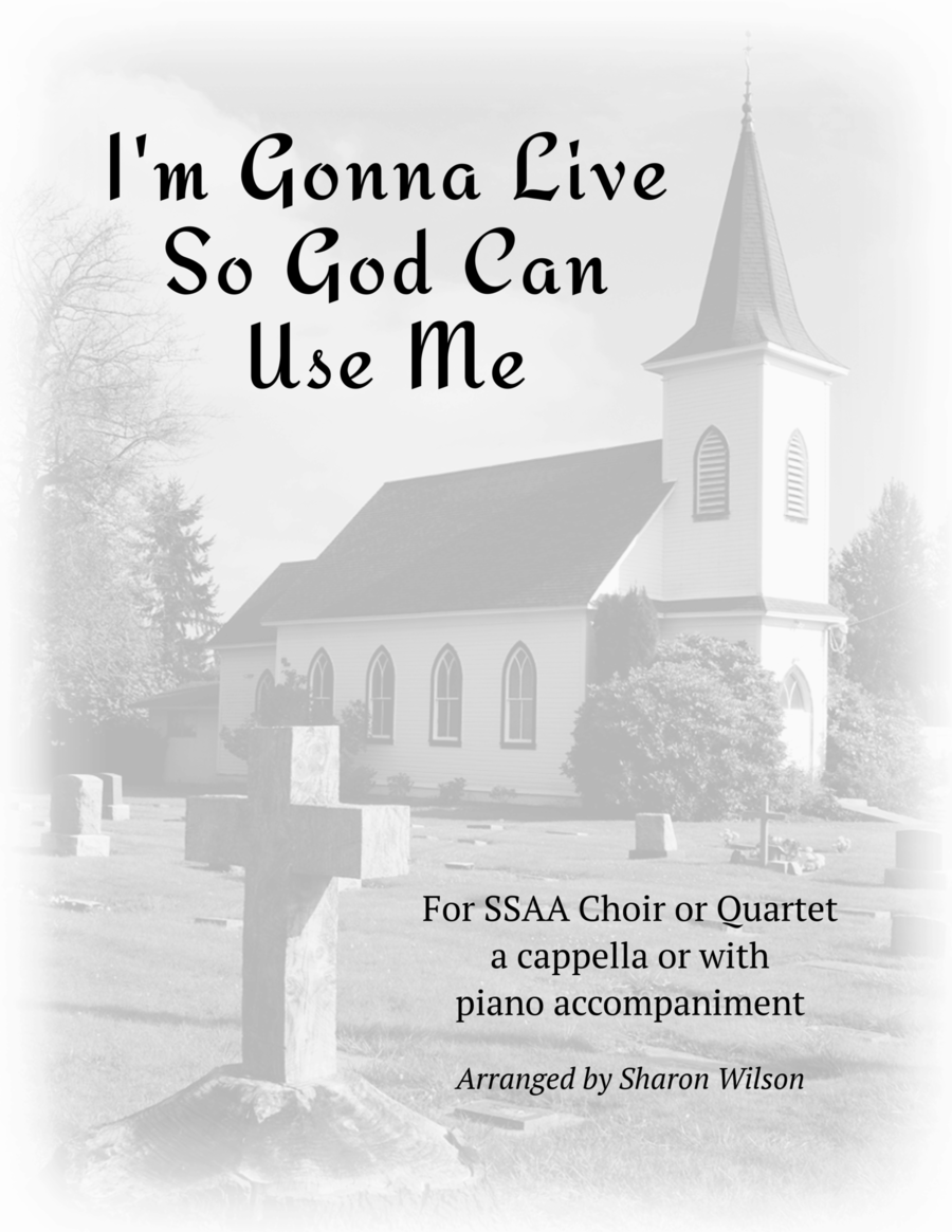 I'm Gonna Live So God Can Use Me (for SSAA a cappella with optional piano accompaniment)
