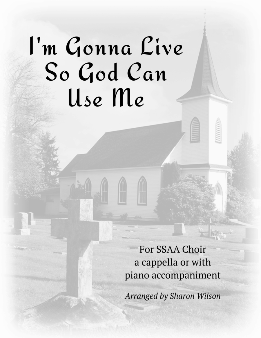 I'm Gonna Live So God Can Use Me (for SSAA Choir A Cappella or with Piano Accompaniment)