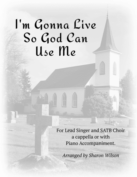 I'm Gonna Live So God Can Use Me (for Lead and SATB Choir A Cappella or with Piano Accompaniment)