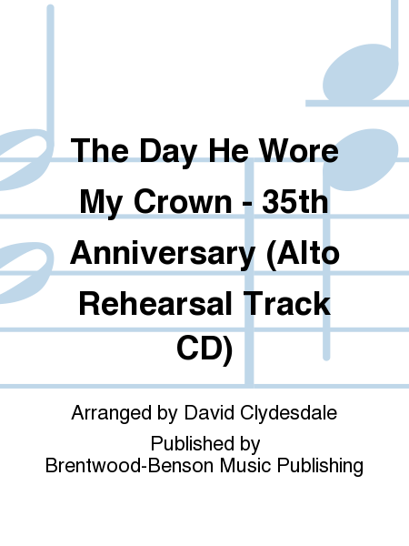 The Day He Wore My Crown - 35th Anniversary (Alto Rehearsal Track CD)