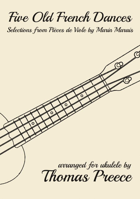 Five Old French Dances (Selections from Pièces de Viole by Marin Marais) arranged for ukulele by Thomas Preece