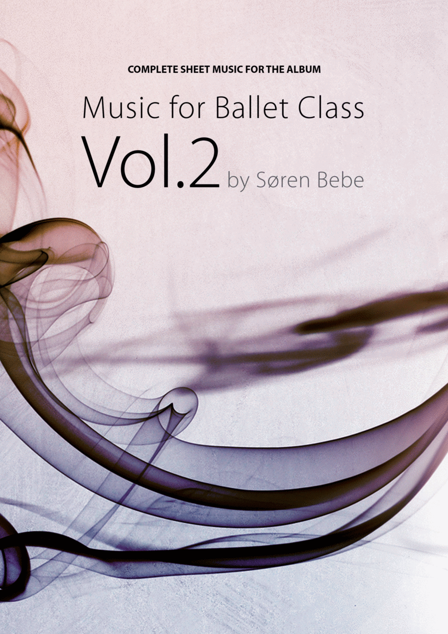 Sheet Music for Ballet Class Vol.2 by Søren Bebe - Complete class with barre and center exercises. 25 pieces/66 pages.