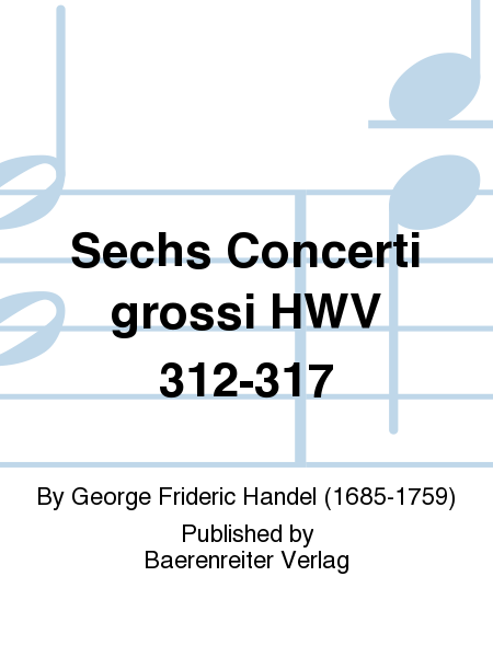 Sechs Concerti grossi HWV 312-317