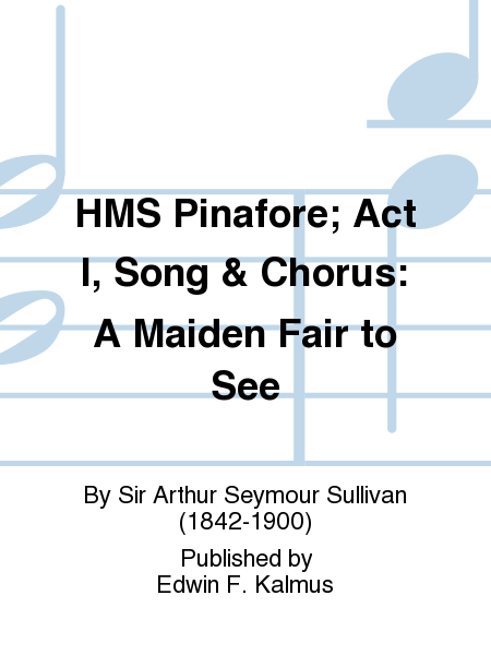 HMS Pinafore; Act I, Song & Chorus: A Maiden Fair to See