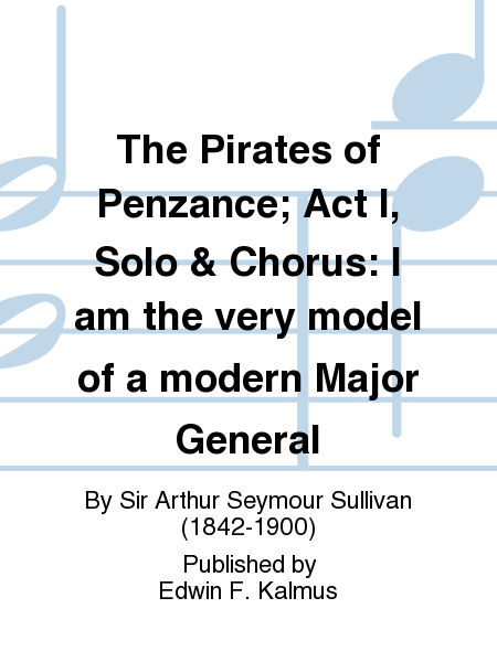 The Pirates of Penzance; Act I, Solo & Chorus: I am the very model of a modern Major General