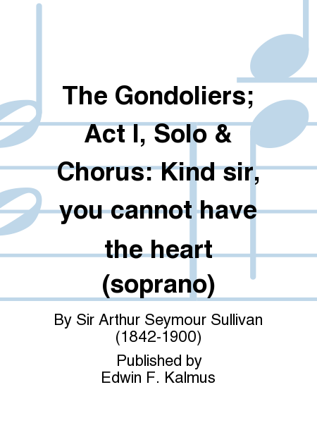 The Gondoliers; Act I, Solo & Chorus: Kind sir, you cannot have the heart (soprano)