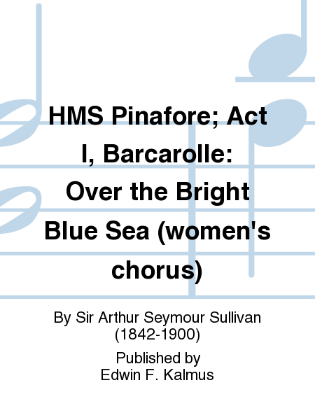 HMS Pinafore; Act I, Barcarolle: Over the Bright Blue Sea (women's chorus)
