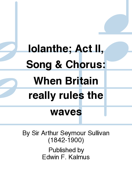 Iolanthe; Act II, Song & Chorus: When Britain really rules the waves