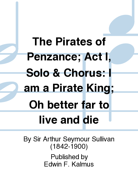 The Pirates of Penzance; Act I, Solo & Chorus: I am a Pirate King; Oh better far to live and die