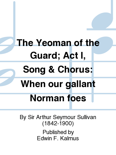 The Yeoman of the Guard; Act I, Song & Chorus: When our gallant Norman foes