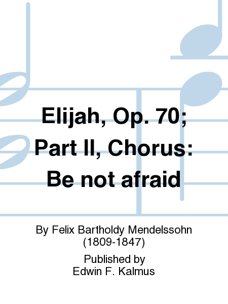 Elijah, Op. 70; Part II, Chorus: Be not afraid