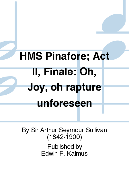 HMS Pinafore; Act II, Finale: Oh, Joy, oh rapture unforeseen