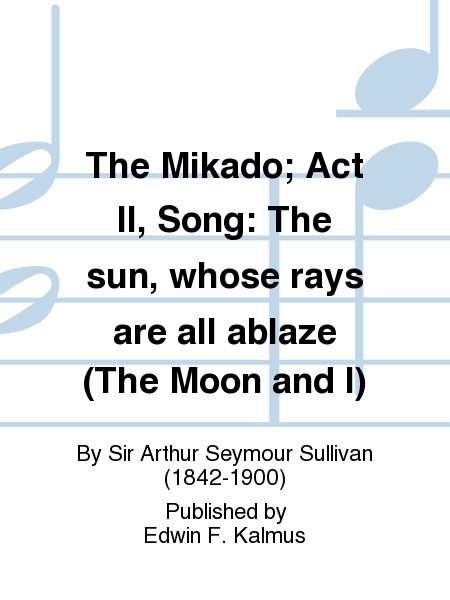 The Mikado; Act II, Song: The sun, whose rays are all ablaze (The Moon and I)