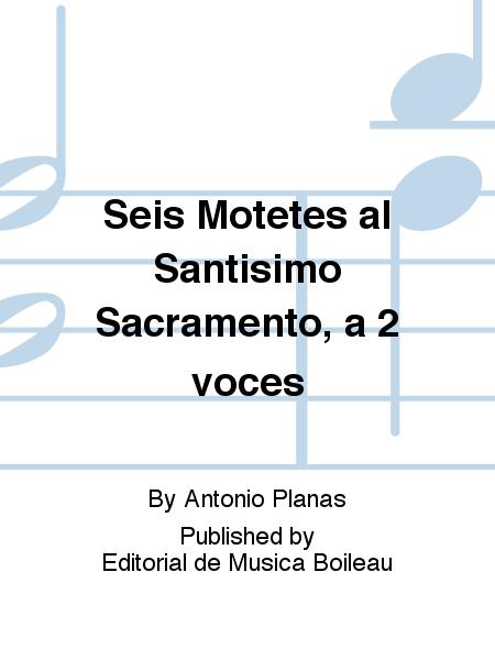 Seis Motetes al Santisimo Sacramento, a 2 voces