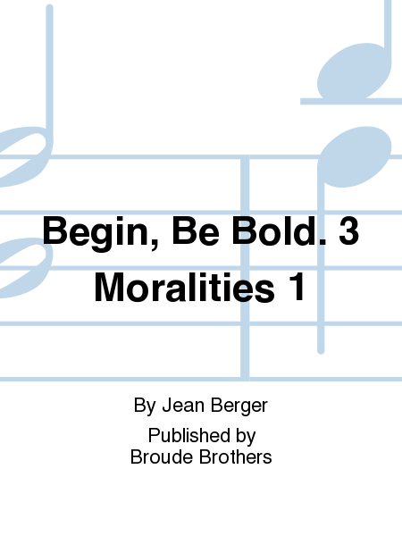 Begin, Be Bold. 3 Moralities 1
