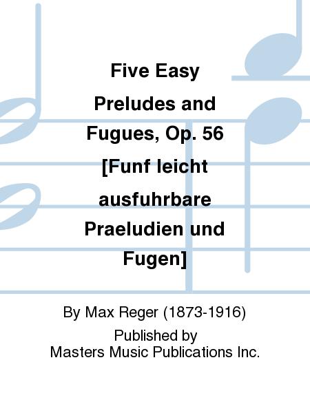 Five Easy Preludes and Fugues, Op. 56 [Funf leicht ausfuhrbare Praeludien und Fugen]