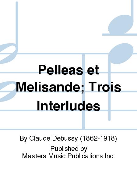 Pelleas et Melisande; Trois Interludes