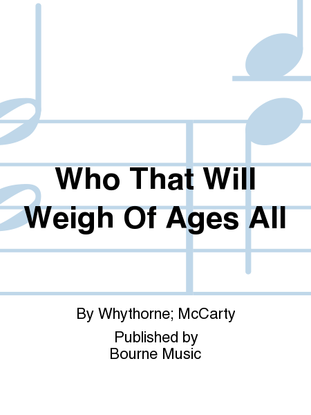 Who That Will Weigh Of Ages All