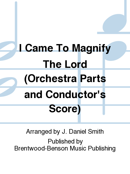 I Came To Magnify The Lord (Orchestra Parts and Conductor's Score)