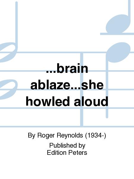 ... brain ablaze ... she howled aloud