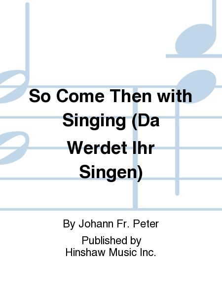 So Come Then with Singing (Da Werdet Ihr Singen)